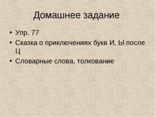 Домашнее задание Упр. 77 Сказка о приключениях букв И, Ы после Ц Словарные сл