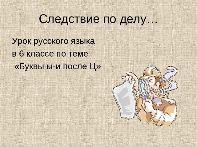 Следствие по делу… Урок русского языка в 6 классе по теме «Буквы ы-и после Ц»