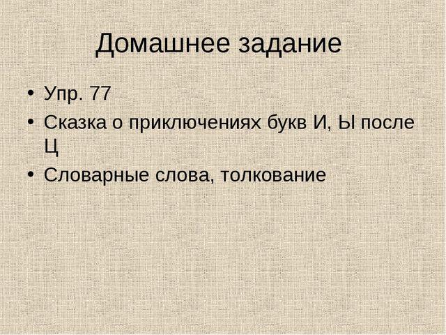 Домашнее задание Упр. 77 Сказка о приключениях букв И, Ы после Ц Словарные сл...
