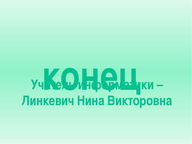 конец Учитель информатики – Линкевич Нина Викторовна