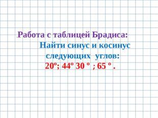 .Работа с таблицей Брадиса: Найти синус и косинус следующих углов: 20º; 44º 3