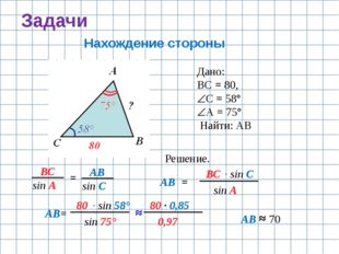 Задачи Нахождение стороны Дано: ВС = 80, С = 58° А = 75° Найти: АВ Решение.