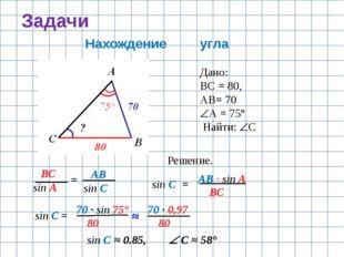 Задачи Нахождение угла Дано: ВС = 80, АВ= 70 А = 75° Найти: С Решение. ВС s