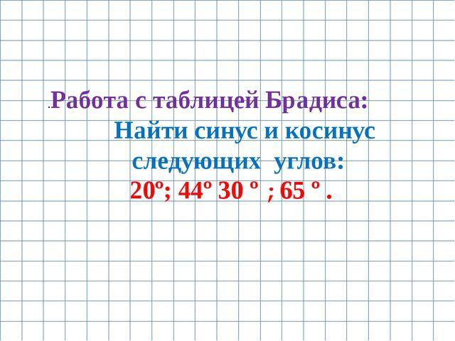 .Работа с таблицей Брадиса: Найти синус и косинус следующих углов: 20º; 44º 3...