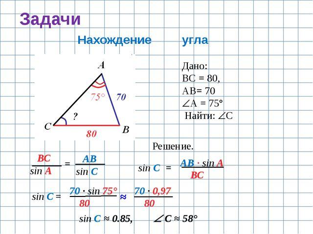 Задачи Нахождение угла Дано: ВС = 80, АВ= 70 А = 75° Найти: С Решение. ВС s...