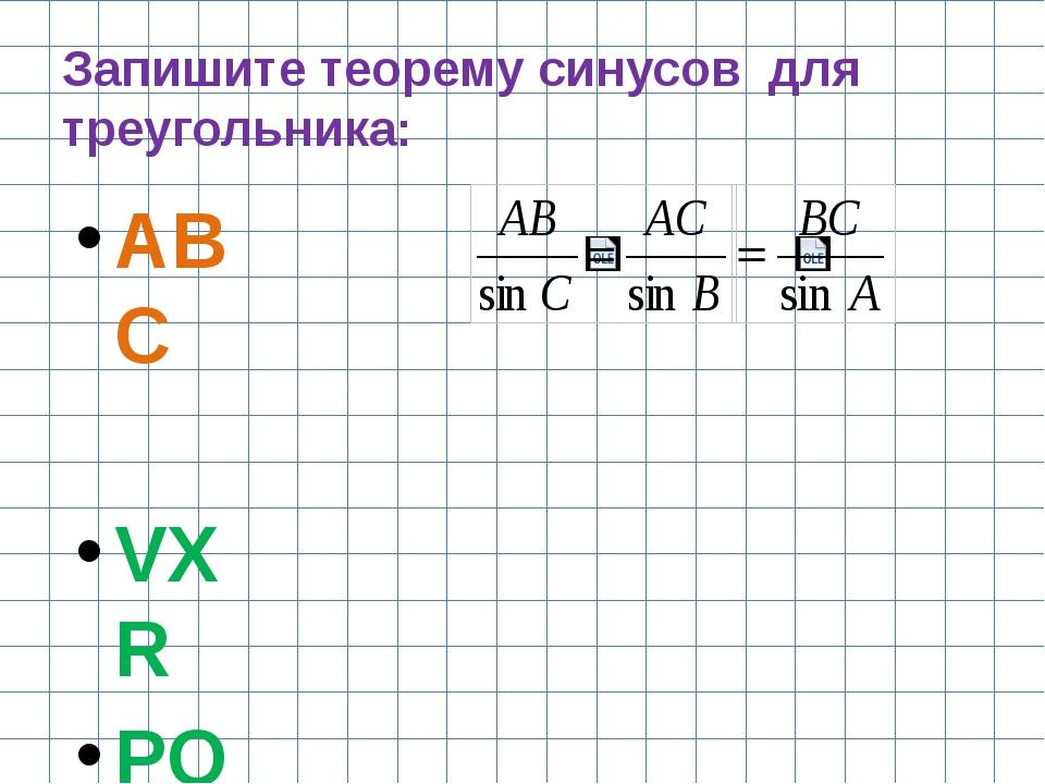 Запишите теорему синусов для треугольника: АВС VXR POH UTR