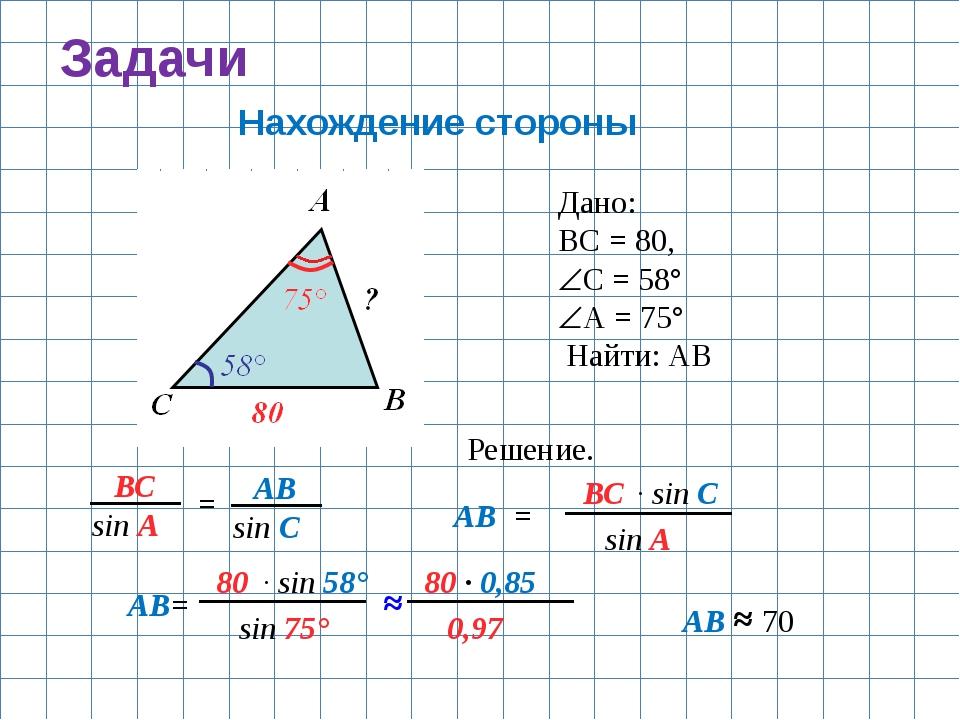Задачи Нахождение стороны Дано: ВС = 80, С = 58° А = 75° Найти: АВ Решение....