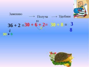 36 + 2 = 30 + 6 30 + 6 + 2= 30 + 8 = 38 Заменяю Получаю Удобнее 8