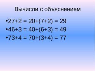 Вычисли с объяснением 27+2 = 20+(7+2) = 29 46+3 = 40+(6+3) = 49 73+4 = 70+(3+