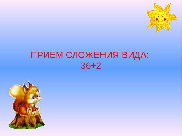 ПРИЕМ СЛОЖЕНИЯ ВИДА: 36+2