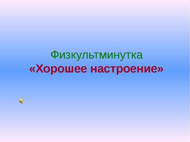 Физкультминутка «Хорошее настроение»