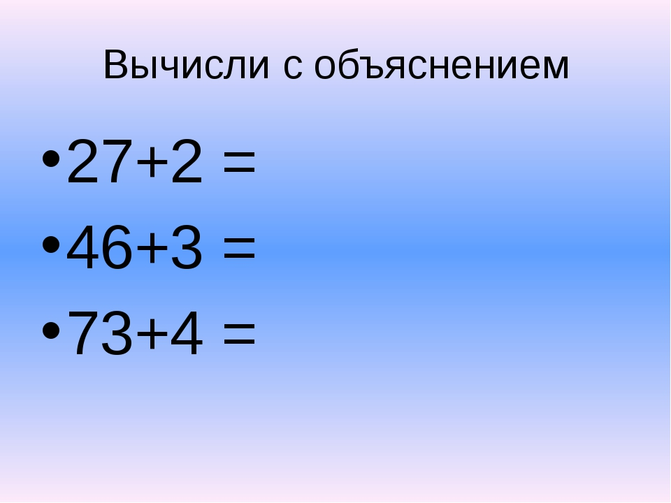 Вычисли с объяснением 27+2 = 46+3 = 73+4 =