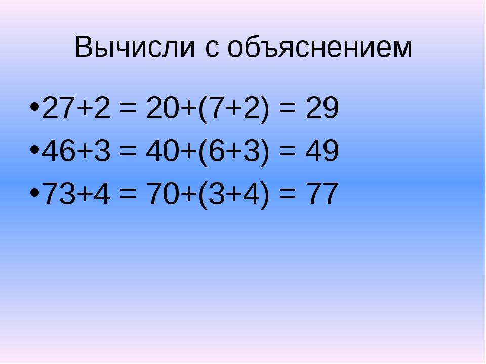 Вычисли с объяснением 27+2 = 20+(7+2) = 29 46+3 = 40+(6+3) = 49 73+4 = 70+(3+...