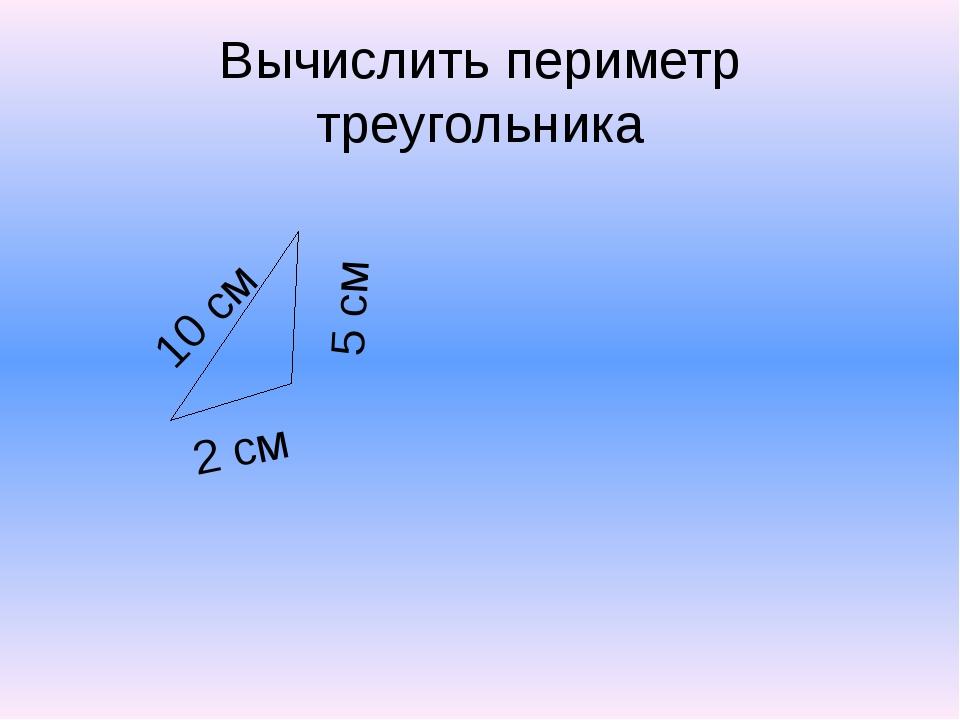 Вычислить периметр треугольника 10 см 5 см 2 см