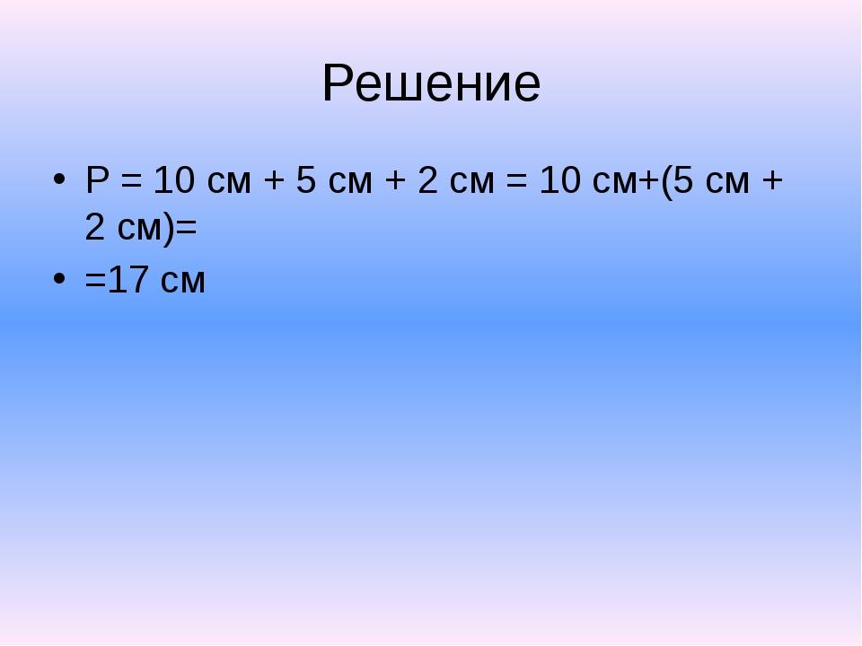 Решение P = 10 см + 5 см + 2 см = 10 см+(5 см + 2 см)= =17 см