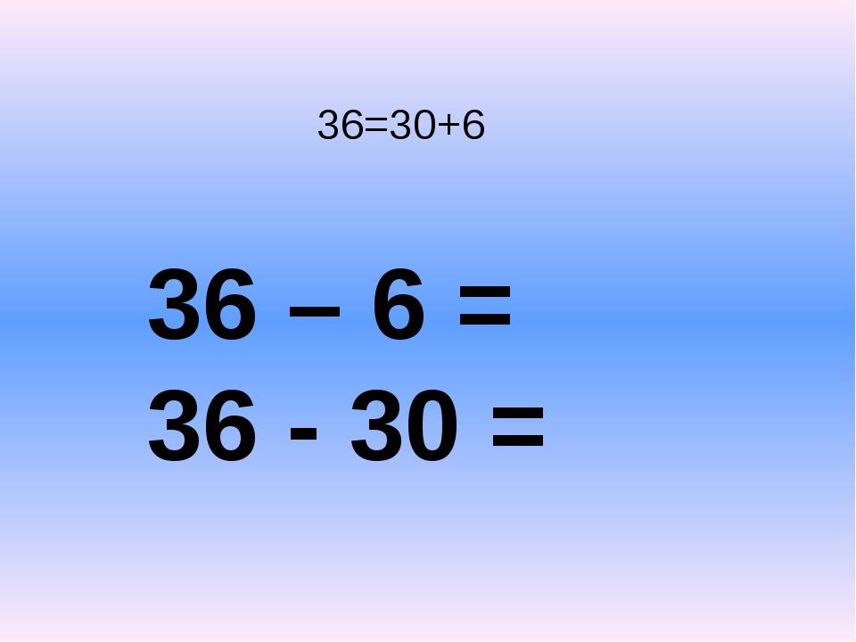 36=30+6 36 – 6 = 36 - 30 =