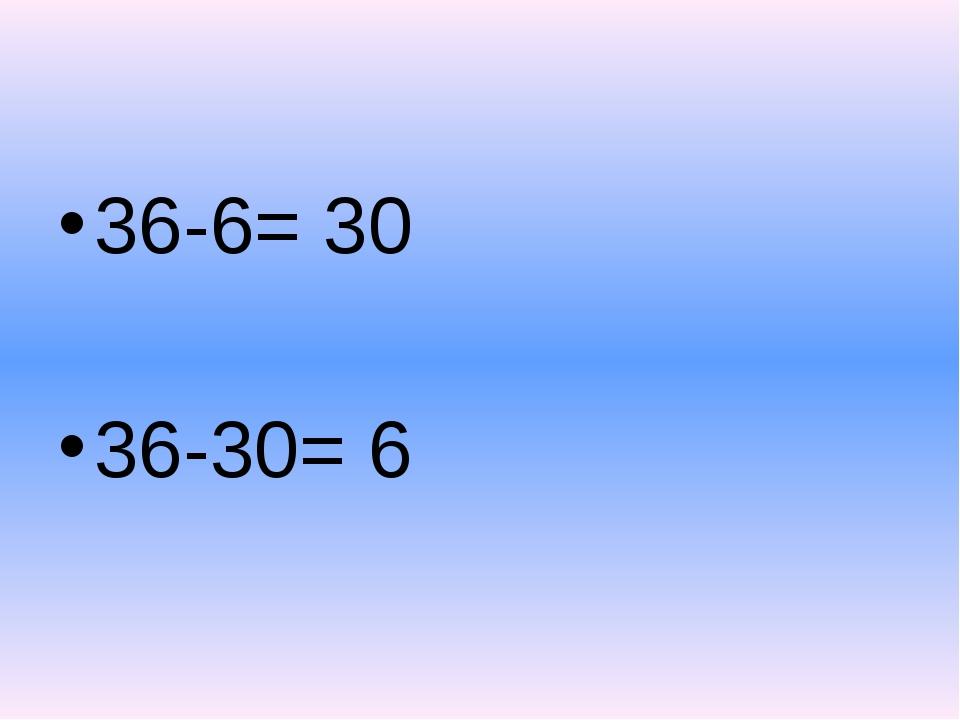 36-6= 30 36-30= 6