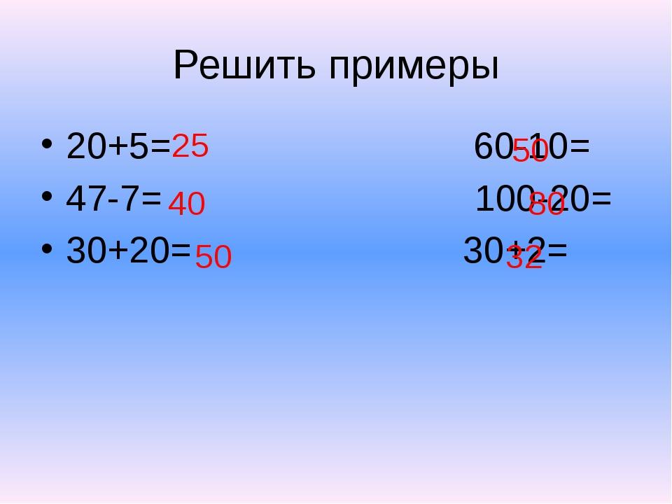 Решить примеры 20+5= 60-10= 47-7= 100-20= 30+20= 30+2= 40 25 50 50 80 32
