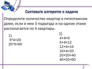 1) 5*4=20 20*3=60      2) 4+4=8 8+4=12 12+4=16 16+4=20 20+20=40 40+20=60