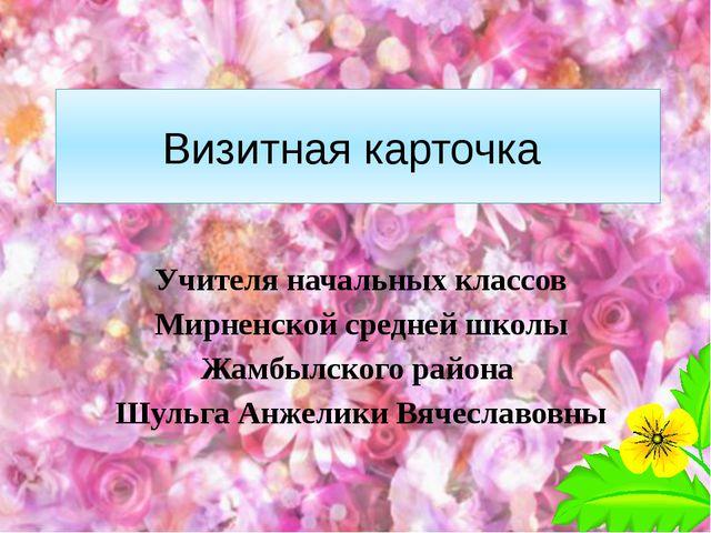 Визитная карточка Учителя начальных классов Мирненской средней школы Жамбылск...