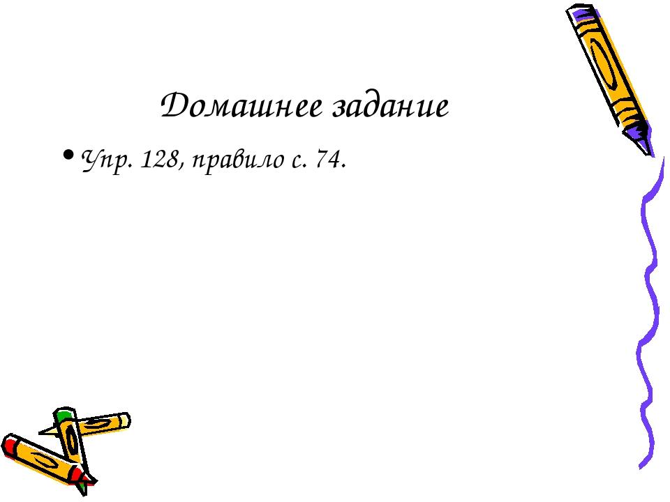 Домашнее задание Упр. 128, правило с. 74.