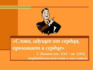 «Слово, идущее от сердца, проникает в сердце» Г. Низами (ок. 1141 – ок. 1209