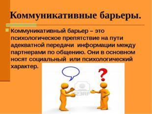 Коммуникативные барьеры. Коммуникативный барьер – это психологическое препятс