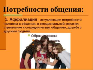 Потребности общения: 1. Аффилиация - актуализация потребности человека в общ