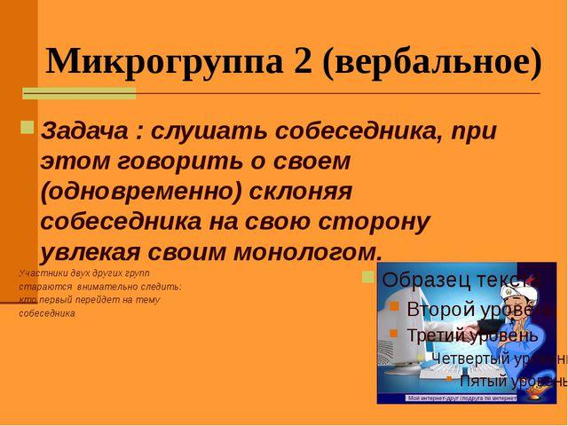 Микрогруппа 2 (вербальное) Задача : слушать собеседника, при этом говорить о...