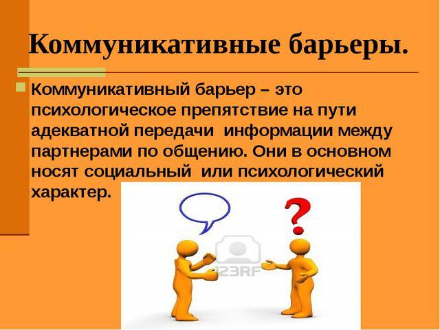 Коммуникативные барьеры. Коммуникативный барьер – это психологическое препятс...