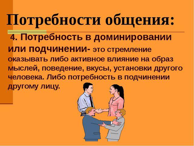 Потребности общения: 4. Потребность в доминировании или подчинении- это стре...