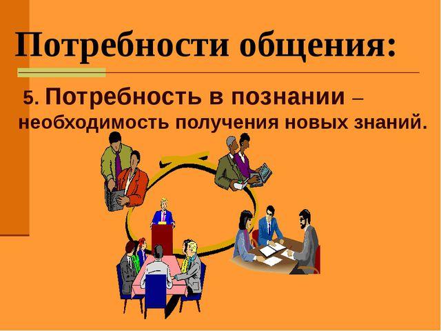 Потребности общения: 5. Потребность в познании – необходимость получения нов...