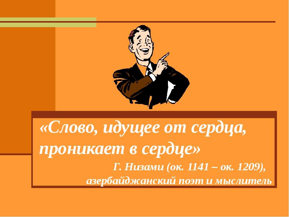 «Слово, идущее от сердца, проникает в сердце» Г. Низами (ок. 1141 – ок. 1209...