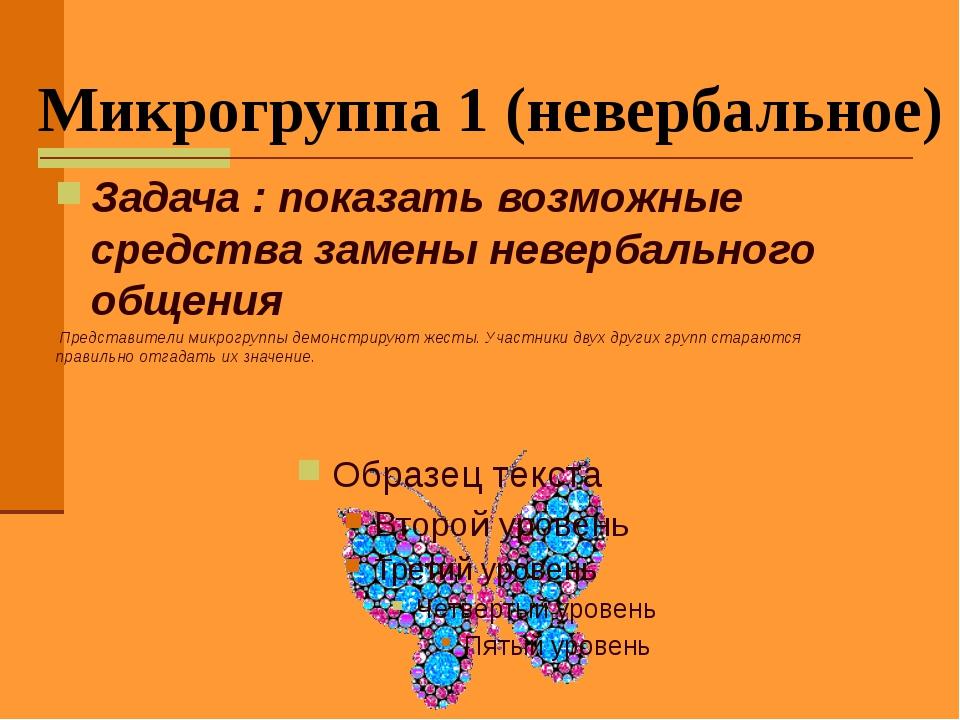 Микрогруппа 1 (невербальное) Задача : показать возможные средства замены неве...