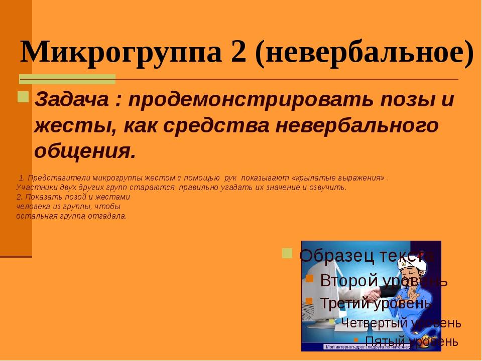 Микрогруппа 2 (невербальное) Задача : продемонстрировать позы и жесты, как ср...