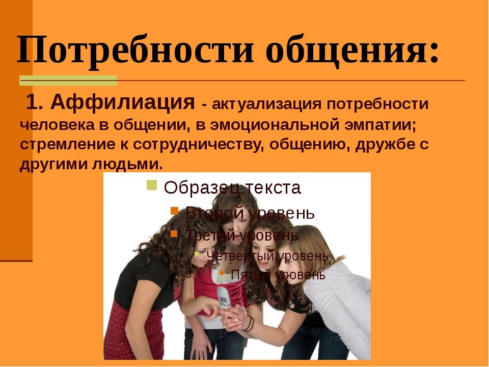 Потребности общения: 1. Аффилиация - актуализация потребности человека в общ...