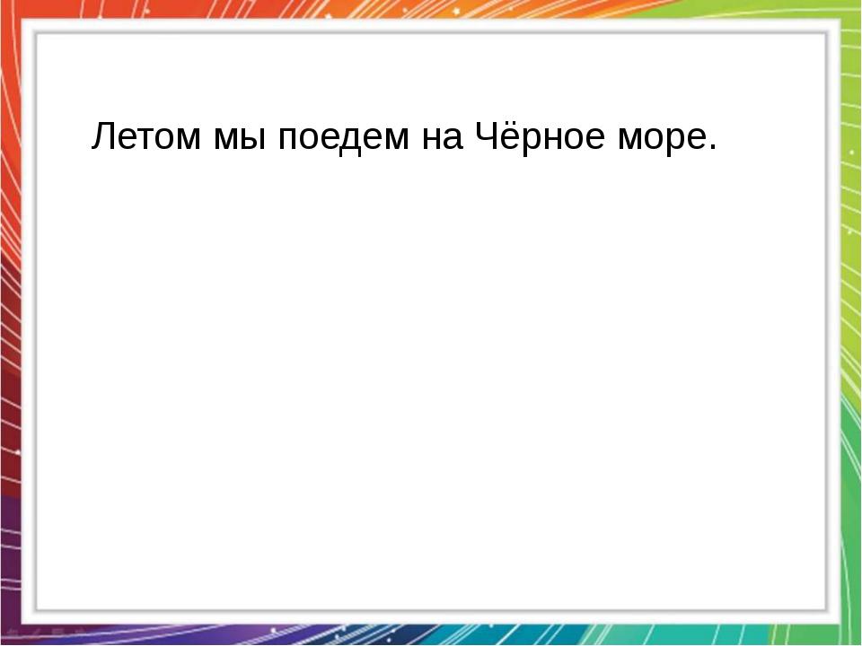 Летом мы поедем на Чёрное море.