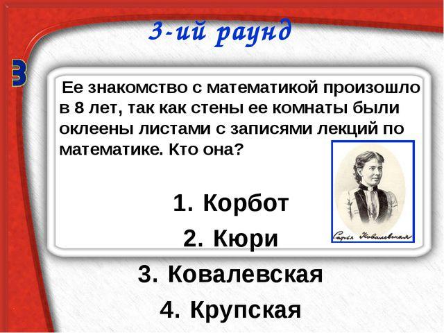 3-ий раунд Корбот Кюри Ковалевская Крупская Ее знакомство с математикой произ...