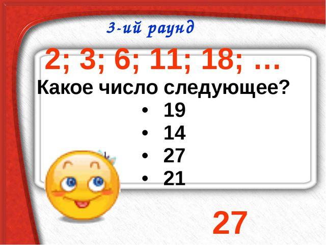 2; 3; 6; 11; 18; … Какое число следующее? 19 14 27 21 3-ий раунд 27