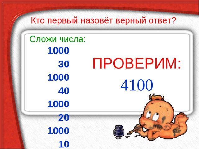 1000 30 1000 40 1000 20 1000 10 ПРОВЕРИМ: Сложи числа: 4100 Кто первый назовё...