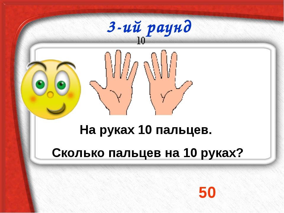 На руках 10 пальцев. Сколько пальцев на 10 руках? 50 3-ий раунд