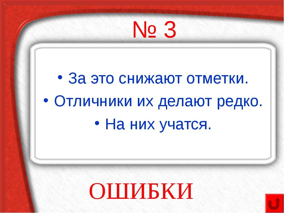 № 3 За это снижают отметки. Отличники их делают редко. На них учатся. ОШИБКИ