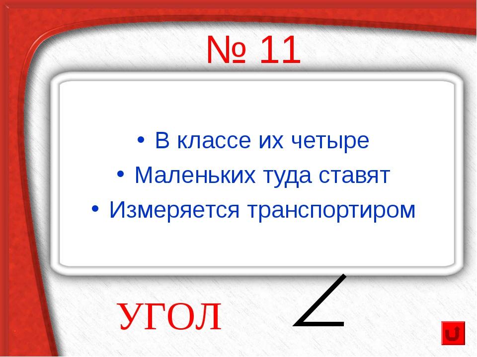 № 11 В классе их четыре Маленьких туда ставят Измеряется транспортиром УГОЛ
