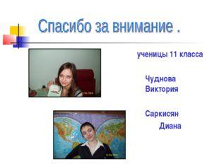 ученицы 11 класса Чуднова Виктория Саркисян Диана