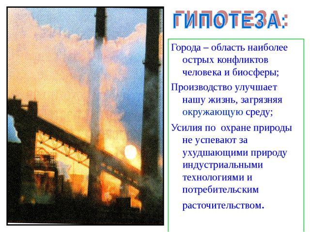 Города – область наиболее острых конфликтов человека и биосферы; Производств...