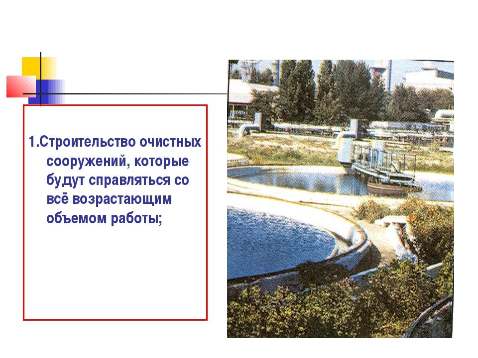 1.Строительство очистных сооружений, которые будут справляться со всё возрас...