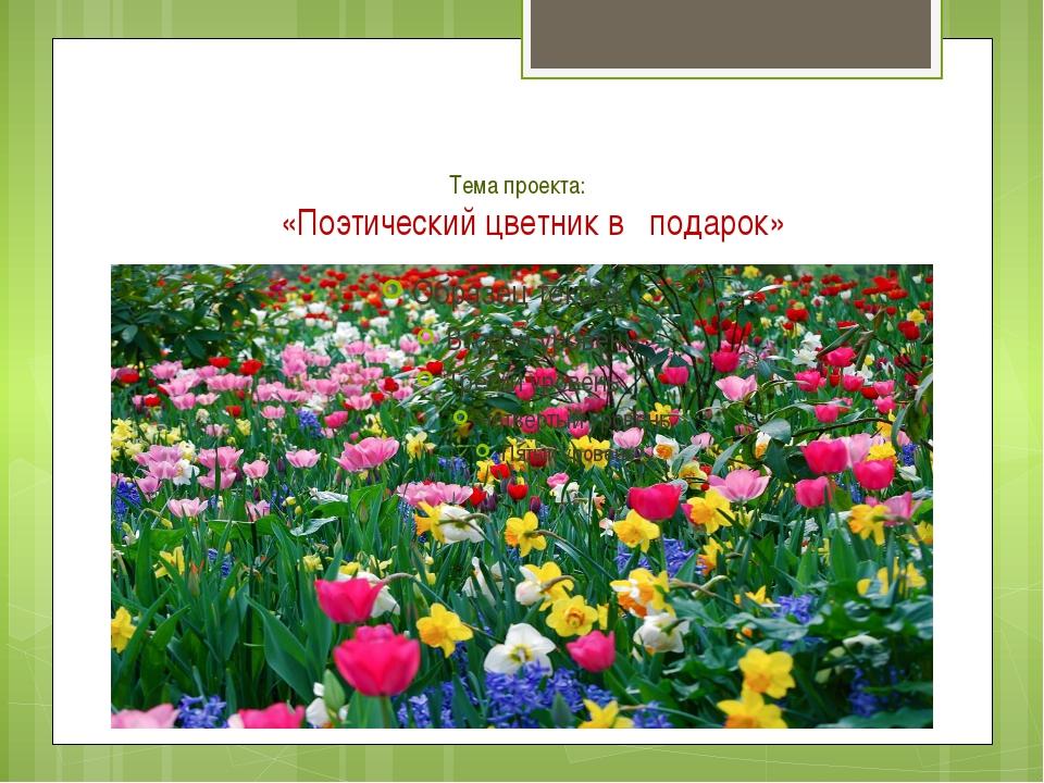 Тема проекта: «Поэтический цветник в подарок»