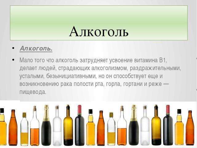 Алкоголь Алкоголь. Мало того что алкоголь затрудняет усвоение витамина В1, д...