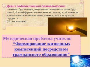Девиз педагогической деятельности: «Учитель, будь солнцем, излучающим человеч