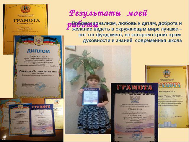 Результаты моей работы Профессионализм, любовь к детям, доброта и желание ви...